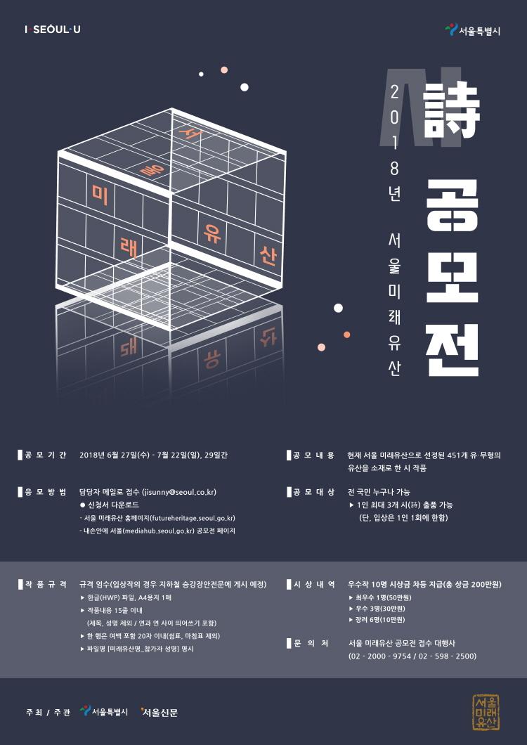 2018년 서울미래유산 시 공모전 | 공모기간 2018년6월27일(수)~7월22일(일), 29일간 | 응모방법 담당자 메일로 접수(jisunny@seoul.co.kr) 신청서 다운로드 -서울미래유산 홈페이지(futureheritage.seoul.go.kr) -내손안에 서울(mediahub.seoul.go.kr) 공모전 페이지 | 공모내용 현재 서울 미래유산으로 선정된 451개 유.무형의 유산을 소재로 한 시 작품 | 공모대상 전국민 누구나 가능 ->1인 최대 3개 시 출품 가능(단, 입상은 1인 1회에 한함) | 작품규격 규격 엄수(입상작의 경우 지하철 승강장안전문에 게시 예정)->한글(HWP) 파일, A4용지 1매->작품내용 15줄 이내(제목, 성명 제외/연과 연 사이 띄어쓰기 포함)->한 행은 여백 포함 20자 이내(쉼표, 마침표 제외)->파일명 [미래유산명_참가자 성명] 명시 | 시상내역 우수작 10명 시상금 차등 지급(총 상금 200만원)->최우수 1명(50만원) ->우수 3명(30만원) ->장려 6명(10만원) | 문의처 서울 미래유산 공모전 접수 대행사(02-2000-9754/02-598-2500)
